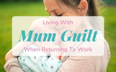 Living With Mum Guilt When Returning To Work