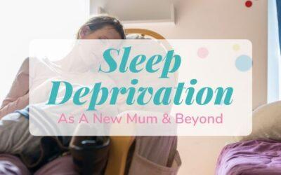 Sleep Deprivation As A New Mum & Beyond
